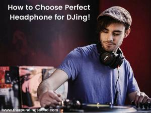 How to Choose Perfect Headphone for DJing
